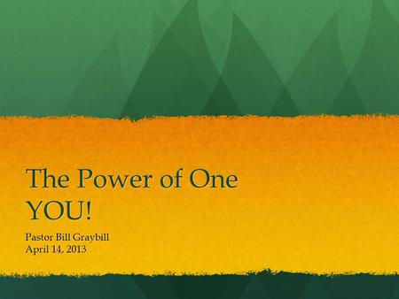 The Power of One YOU! Pastor Bill Graybill April 14, 2013.