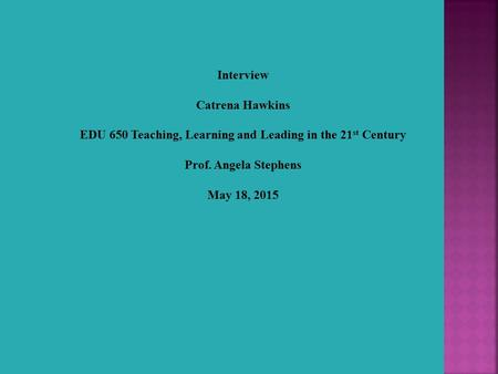 Interview Catrena Hawkins EDU 650 Teaching, Learning and Leading in the 21 st Century Prof. Angela Stephens May 18, 2015.