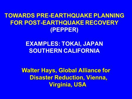 TOWARDS PRE-EARTHQUAKE PLANNING FOR POST-EARTHQUAKE RECOVERY (PEPPER) EXAMPLES: TOKAI, JAPAN SOUTHERN CALIFORNIA Walter Hays, Global Alliance for Disaster.