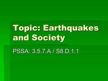Topic: Earthquakes and Society PSSA: 3.5.7.A / S8.D.1.1.