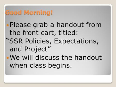 "Good Morning! Please grab a handout from the front cart, titled: ""SSR Policies, Expectations, and Project"" We will discuss the handout when class begins."