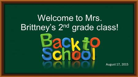Welcome to Mrs. Brittney's 2 nd grade class! August 17, 2015.