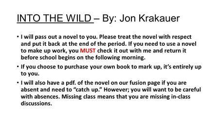 INTO THE WILD – By: Jon Krakauer I will pass out a novel to you. Please treat the novel with respect and put it back at the end of the period. If you need.