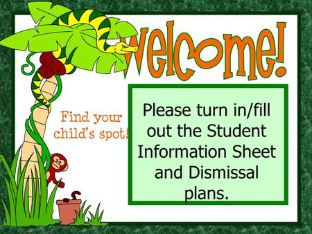 Please turn in/fill out the Student Information Sheet and Dismissal plans. Find your child's spot!