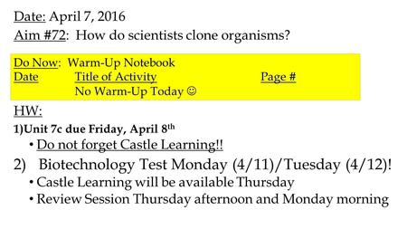 Date: April 7, 2016 Aim #72: How do scientists clone organisms? HW: 1)Unit 7c due Friday, April 8 th Do not forget Castle Learning!! 2)Biotechnology Test.