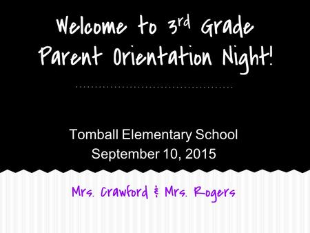 Welcome to 3 rd Grade Parent Orientation Night! Tomball Elementary School September 10, 2015 Mrs. Crawford & Mrs. Rogers.