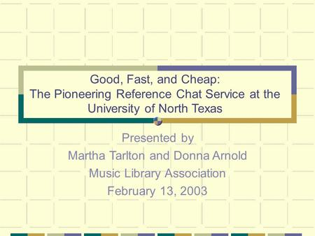 Good, Fast, and Cheap: The Pioneering Reference Chat Service at the University of North Texas Presented by Martha Tarlton and Donna Arnold Music Library.