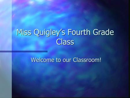 Miss Quigley's Fourth Grade Class Welcome to our Classroom!