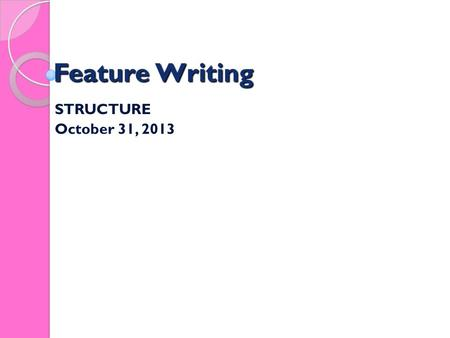 Feature Writing STRUCTURE October 31, 2013. Feature Writing STRUCTURE Good features need good structure - particularly because they are long pieces of.