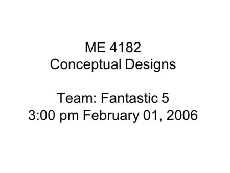 ME 4182 Conceptual Designs Team: Fantastic 5 3:00 pm February 01, 2006.