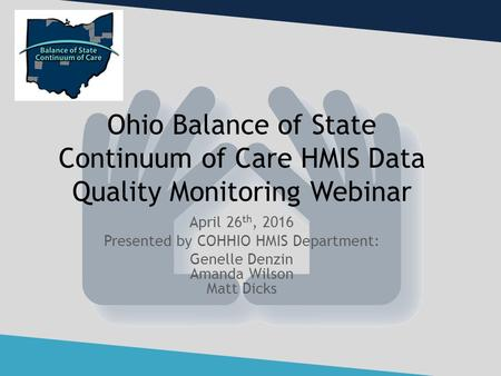 Ohio Balance of State Continuum of Care HMIS Data Quality Monitoring Webinar April 26 th, 2016 Presented by COHHIO HMIS Department: Genelle Denzin Amanda.