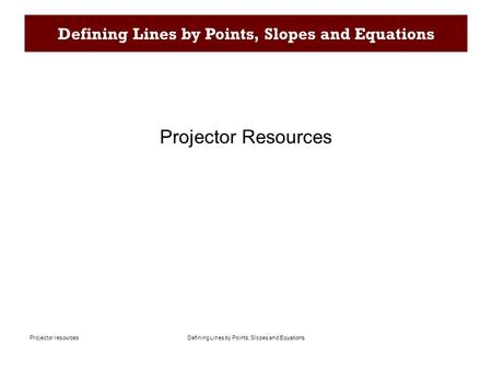 Defining Lines by Points, Slopes and EquationsProjector resources Defining Lines by Points, Slopes and Equations Projector Resources.