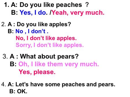 1. A: Do you like peaches ? B: Yes, I do. /Yeah, very much. 2. A : Do you like apples? B: No, I don't. No, I don't like apples. Sorry, I don't like apples.