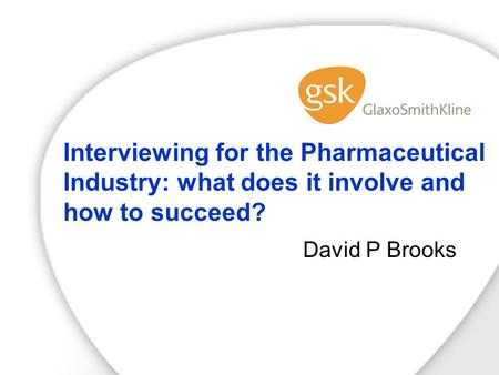 Interviewing for the Pharmaceutical Industry: what does it involve and how to succeed? David P Brooks.