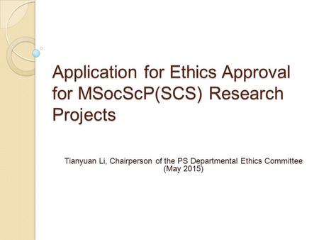 Application for Ethics Approval for MSocScP(SCS) Research Projects Tianyuan Li, Chairperson of the PS Departmental Ethics Committee (May 2015)