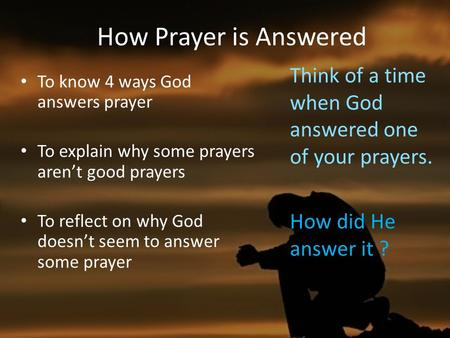 To know 4 ways God answers prayer To explain why some prayers aren't good prayers To reflect on why God doesn't seem to answer some prayer How Prayer is.