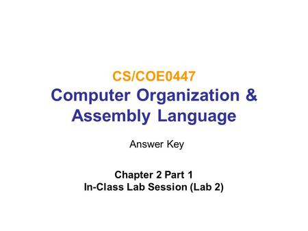 CS/COE0447 Computer Organization & Assembly Language Chapter 2 Part 1 In-Class Lab Session (Lab 2) Answer Key.