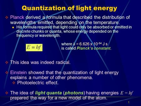 Quantization of light energy  Planck derived a formula that described the distribution of wavelengths emitted, depending on the temperature. His formula.