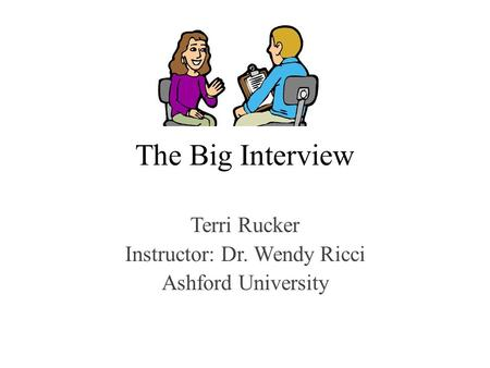 The Big Interview Terri Rucker Instructor: Dr. Wendy Ricci Ashford University.