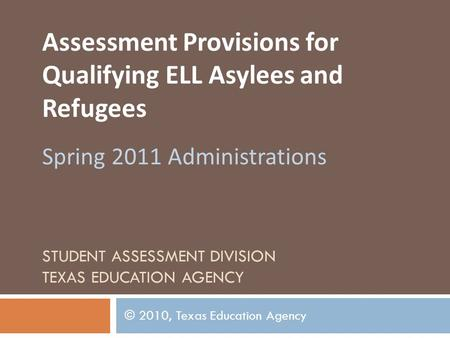 STUDENT ASSESSMENT DIVISION TEXAS EDUCATION AGENCY Assessment Provisions for Qualifying ELL Asylees and Refugees Spring 2011 Administrations © 2010, Texas.