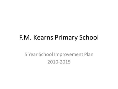 F.M. Kearns Primary School 5 Year School Improvement Plan 2010-2015.