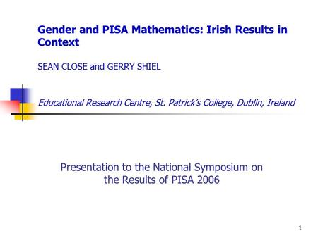 1 Gender and PISA Mathematics: Irish Results in Context SEAN CLOSE and GERRY SHIEL Educational Research Centre, St. Patrick's College, Dublin, Ireland.