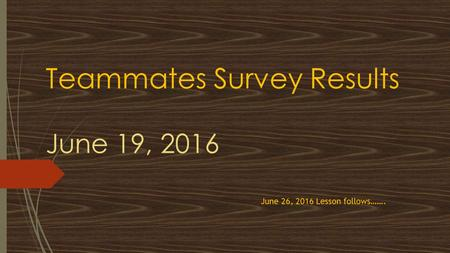Teammates Survey Results June 19, 2016 June 26, 2016 Lesson follows…….