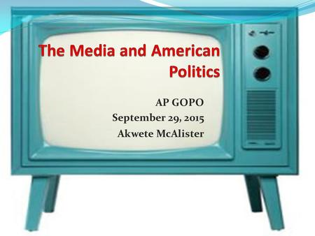 AP GOPO September 29, 2015 Akwete McAlister. Mass Media Newspapers, radio, television, magazines, and the internet. Media events- staged events that look.
