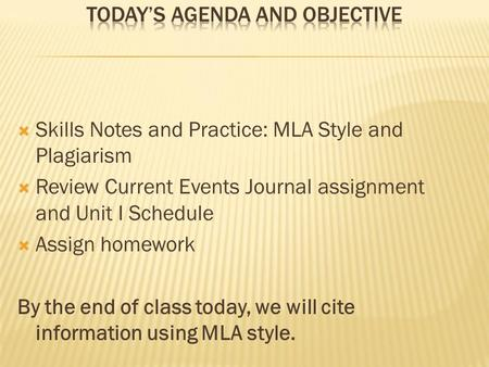  Skills Notes and Practice: MLA Style and Plagiarism  Review Current Events Journal assignment and Unit I Schedule  Assign homework By the end of class.