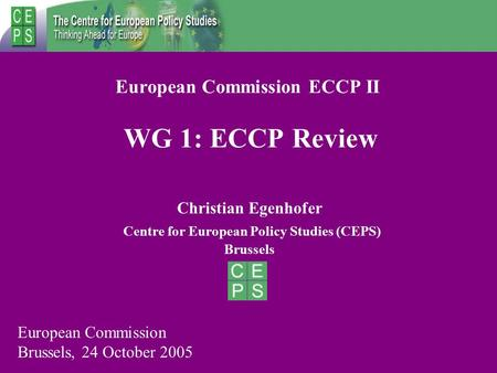 European Commission ECCP II WG 1: ECCP Review Christian Egenhofer Centre for European Policy Studies (CEPS) Brussels European Commission Brussels, 24 October.
