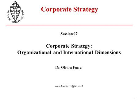 1 Corporate Strategy Session 07 Corporate Strategy: Organizational and International Dimensions Dr. Olivier Furrer