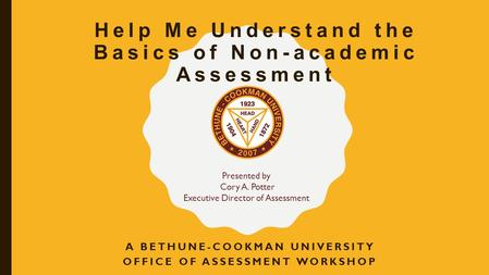 Help Me Understand the Basics of Non-academic Assessment A BETHUNE-COOKMAN UNIVERSITY OFFICE OF ASSESSMENT WORKSHOP Presented by Cory A. Potter Executive.