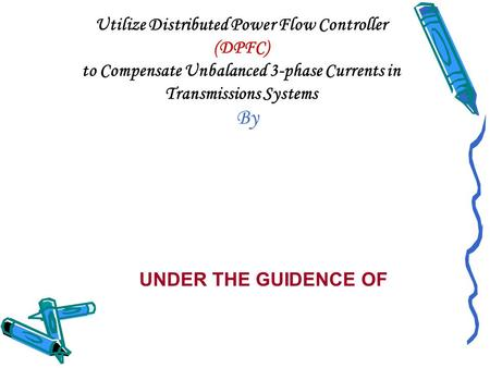Utilize Distributed Power Flow Controller (DPFC) to Compensate Unbalanced 3-phase Currents in Transmissions Systems By UNDER THE GUIDENCE OF.