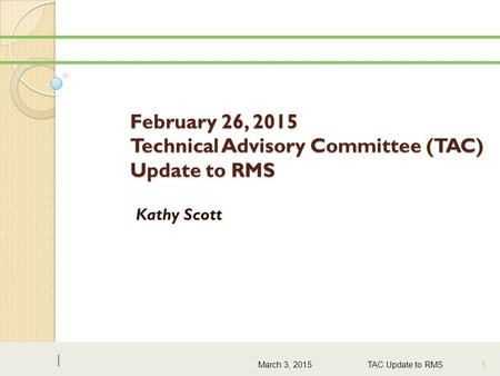 February 26, 2015 Technical Advisory Committee (TAC) Update to RMS Kathy Scott March 3, 2015 TAC Update to RMS 1.