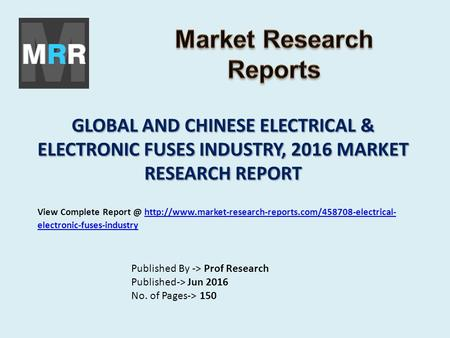 GLOBAL AND CHINESE ELECTRICAL & ELECTRONIC FUSES INDUSTRY, 2016 MARKET RESEARCH REPORT Published By -> Prof Research Published-> Jun 2016 No. of Pages->