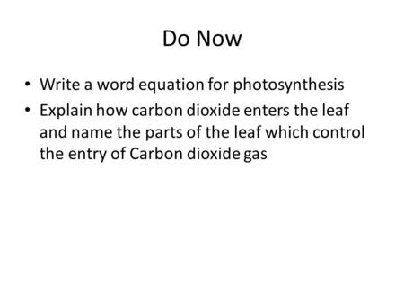 Do Now Write a word equation for photosynthesis Explain how carbon dioxide enters the leaf and name the parts of the leaf which control the entry of Carbon.