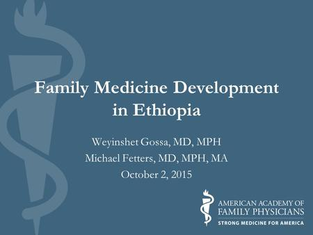 Family Medicine Development in Ethiopia Weyinshet Gossa, MD, MPH Michael Fetters, MD, MPH, MA October 2, 2015.