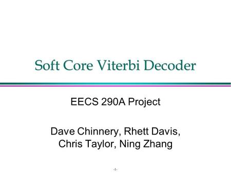 -1- Soft Core Viterbi Decoder EECS 290A Project Dave Chinnery, Rhett Davis, Chris Taylor, Ning Zhang.