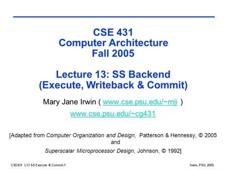 CSE431 L13 SS Execute & Commit.1Irwin, PSU, 2005 CSE 431 Computer Architecture Fall 2005 Lecture 13: SS Backend (Execute, Writeback & Commit) Mary Jane.