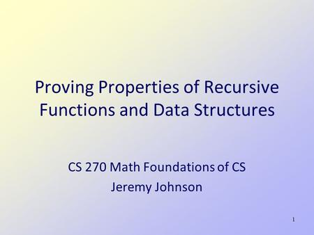 1 Proving Properties of Recursive Functions and Data Structures CS 270 Math Foundations of CS Jeremy Johnson.