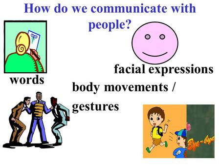 How do we communicate with people? words facial expressions body movements / gestures.