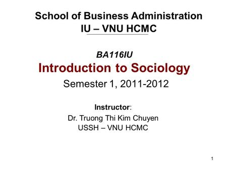 1 BA116IU Introduction to Sociology Semester 1, 2011-2012 School of Business Administration IU – VNU HCMC Instructor: Dr. Truong Thi Kim Chuyen USSH –