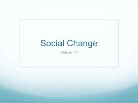 Social Change Chapter 16. Social Change The transformations of societies and social institutions over time. Some changes are short-lived other changes.