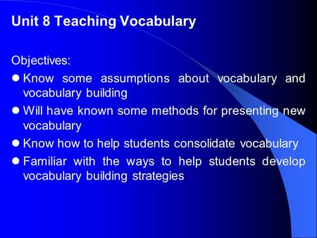 Unit 8 Teaching Vocabulary Objectives: Know some assumptions about vocabulary and vocabulary building Will have known some methods for presenting new vocabulary.