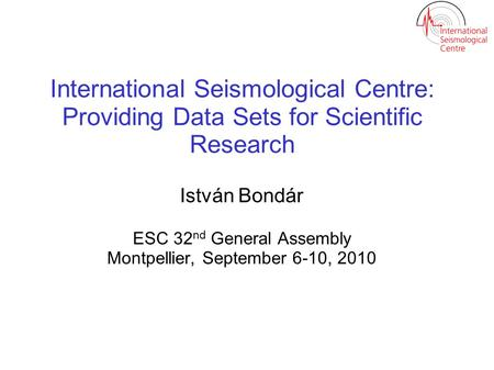 International Seismological Centre: Providing Data Sets for Scientific Research István Bondár ESC 32 nd General Assembly Montpellier, September 6-10, 2010.