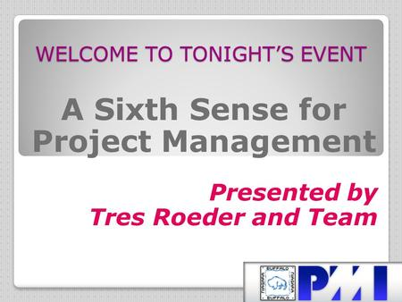 WELCOME TO TONIGHT'S EVENT A Sixth Sense for Project Management Presented by Tres Roeder and Team.