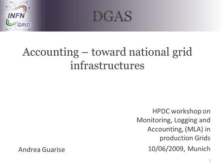 DGAS Accounting – toward national grid infrastructures HPDC workshop on Monitoring, Logging and Accounting, (MLA) in production Grids 10/06/2009, Munich.