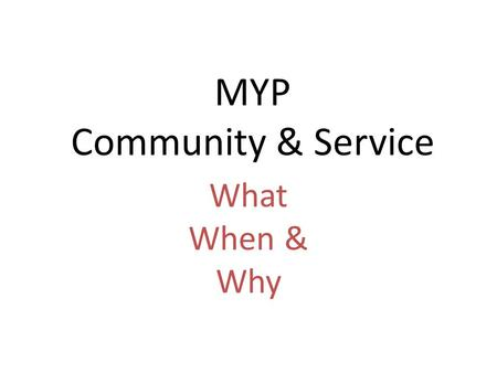 MYP Community & Service What When & Why What is Community? Community – refers to the place or group to which we belong. What communities are you a part.