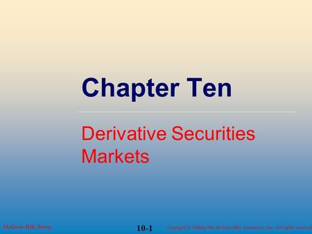 Copyright © 2004 by The McGraw-Hill Companies, Inc. All rights reserved. McGraw-Hill /Irwin 10-1 Chapter Ten Derivative Securities Markets.