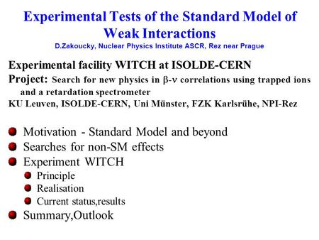 Experimental Tests of the Standard Model of Weak Interactions D.Zakoucky, Nuclear Physics Institute ASCR, Rez near Prague Experimental facility WITCH at.